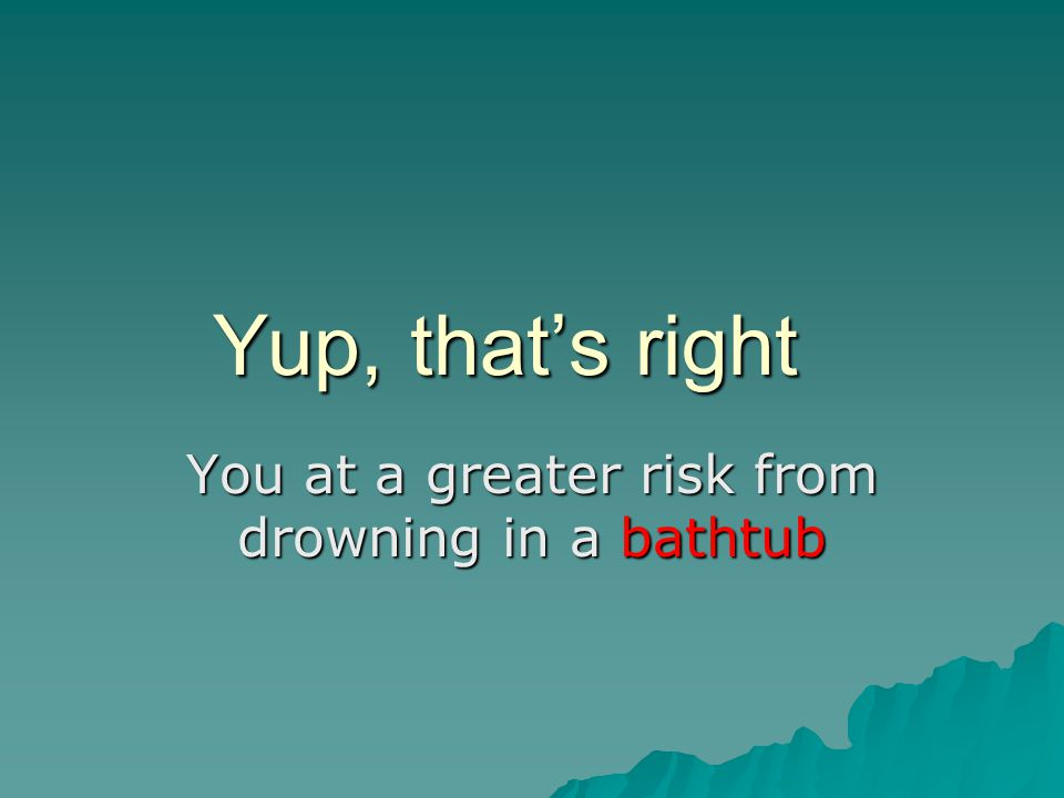 Yup, that's right You at a greater risk from drowning in a bathtub