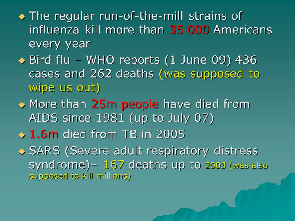  The regular run-of-the-mill strains of influenza kill more than 35 000 Americans every year  Bird flu – WHO reports (1 June 09) 436 cases and 262 deaths (was supposed to wipe us out)  More than 25m people have died from AIDS since 1981 (up to July 07)  1.6m died from TB in 2005  SARS (Severe adult respiratory distress syndrome)– 167 deaths up to 2003 (was also supposed to kill millions)