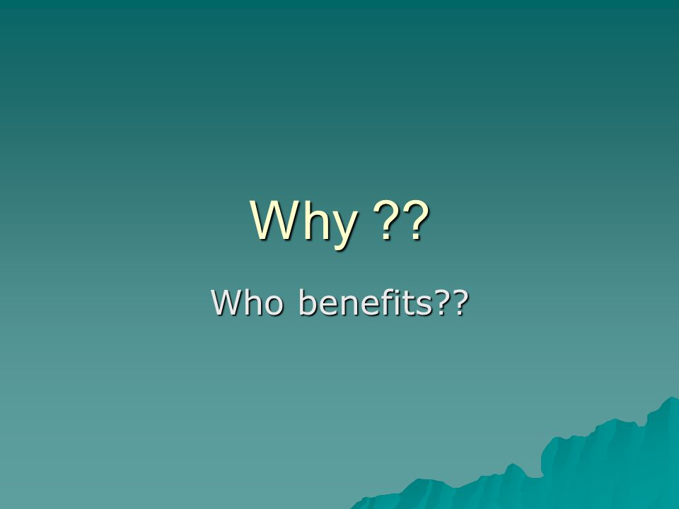 Why Who benefits