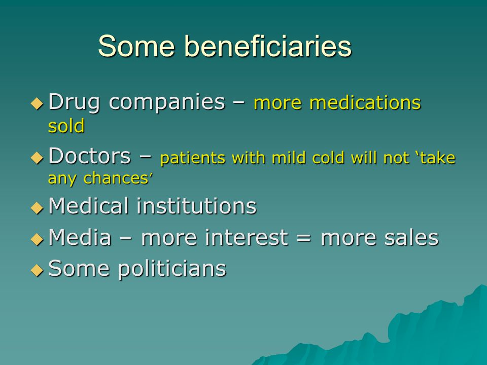 Some beneficiaries  Drug companies – more medications sold  Doctors – patients with mild cold will not 'take any chances '  Medical institutions  Media – more interest = more sales  Some politicians