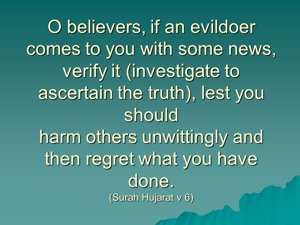 O believers, if an evildoer comes to you with some news, verify it (investigate to ascertain the truth), lest you should harm others unwittingly and then regret what you have done.