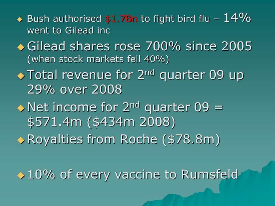  Bush authorised $1.7Bn to fight bird flu – 14% went to Gilead inc  Gilead shares rose 700% since 2005 (when stock markets fell 40%)  Total revenue for 2 nd quarter 09 up 29% over 2008  Net income for 2 nd quarter 09 = $571.4m ($434m 2008)  Royalties from Roche ($78.8m)  10% of every vaccine to Rumsfeld