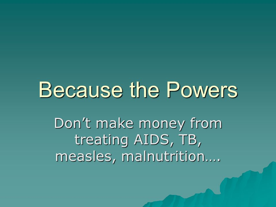 Because the Powers Don't make money from treating AIDS, TB, measles, malnutrition….