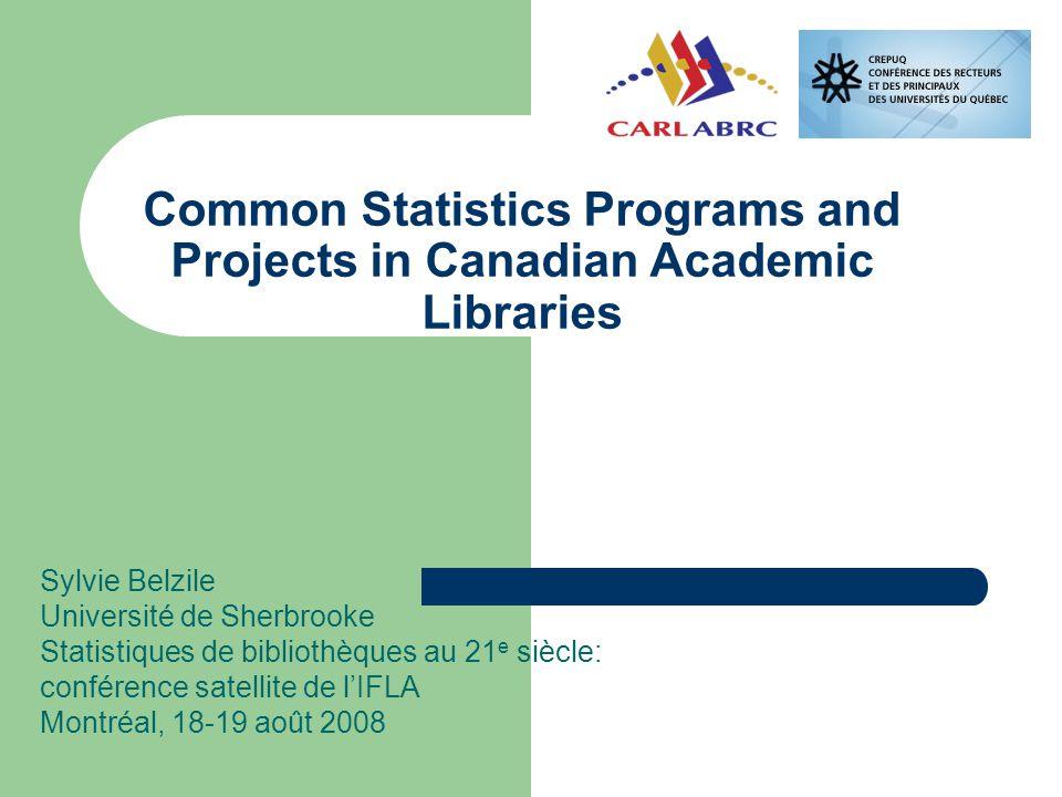 Common Statistics Programs and Projects in Canadian Academic Libraries Sylvie Belzile Université de Sherbrooke Statistiques de bibliothèques au 21 e siècle: conférence satellite de l'IFLA Montréal, 18-19 août 2008