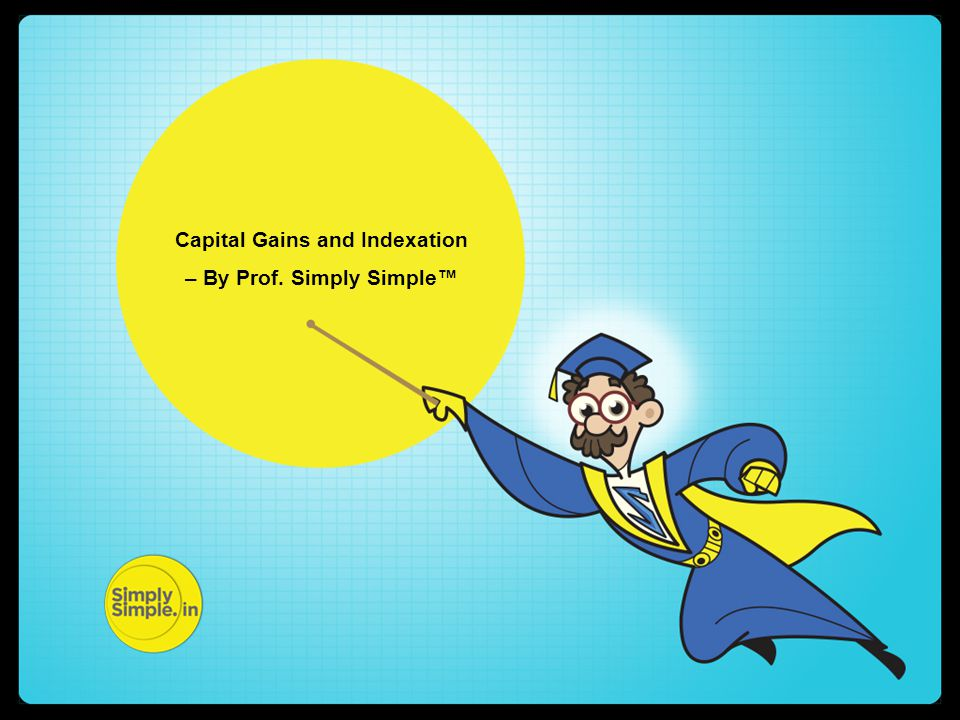 Capital Gains and Indexation – By Prof. Simply Simple™