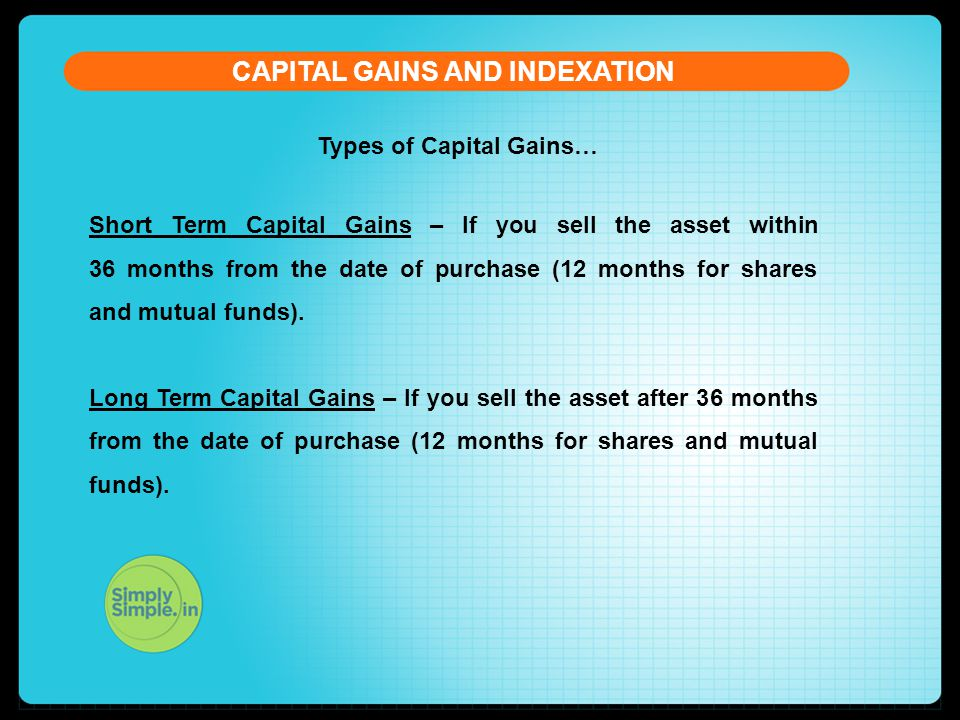 Types of Capital Gains… CAPITAL GAINS AND INDEXATION Short Term Capital Gains – If you sell the asset within 36 months from the date of purchase (12 months for shares and mutual funds).