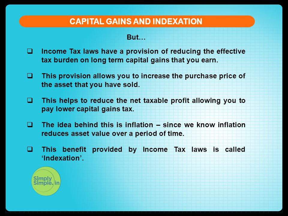 But… CAPITAL GAINS AND INDEXATION  Income Tax laws have a provision of reducing the effective tax burden on long term capital gains that you earn.