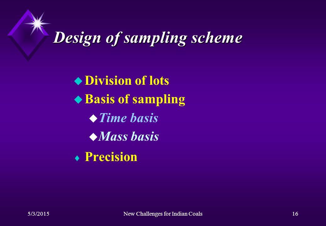 5/3/2015New Challenges for Indian Coals16 Design of sampling scheme u Division of lots u Basis of sampling u Time basis u Mass basis  Precision