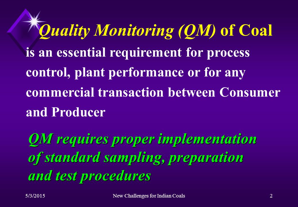 5/3/2015New Challenges for Indian Coals2 Quality Monitoring (QM) of Coal is an essential requirement for process control, plant performance or for any commercial transaction between Consumer and Producer QM requires proper implementation of standard sampling, preparation and test procedures