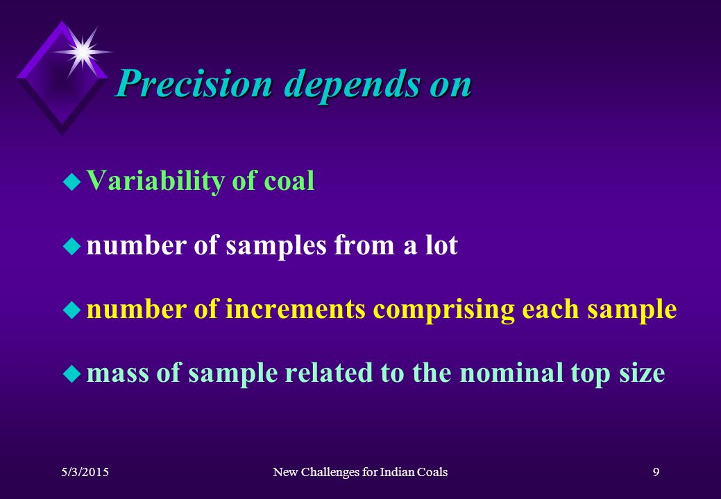5/3/2015New Challenges for Indian Coals9 Precision depends on u Variability of coal u number of samples from a lot u number of increments comprising each sample u mass of sample related to the nominal top size
