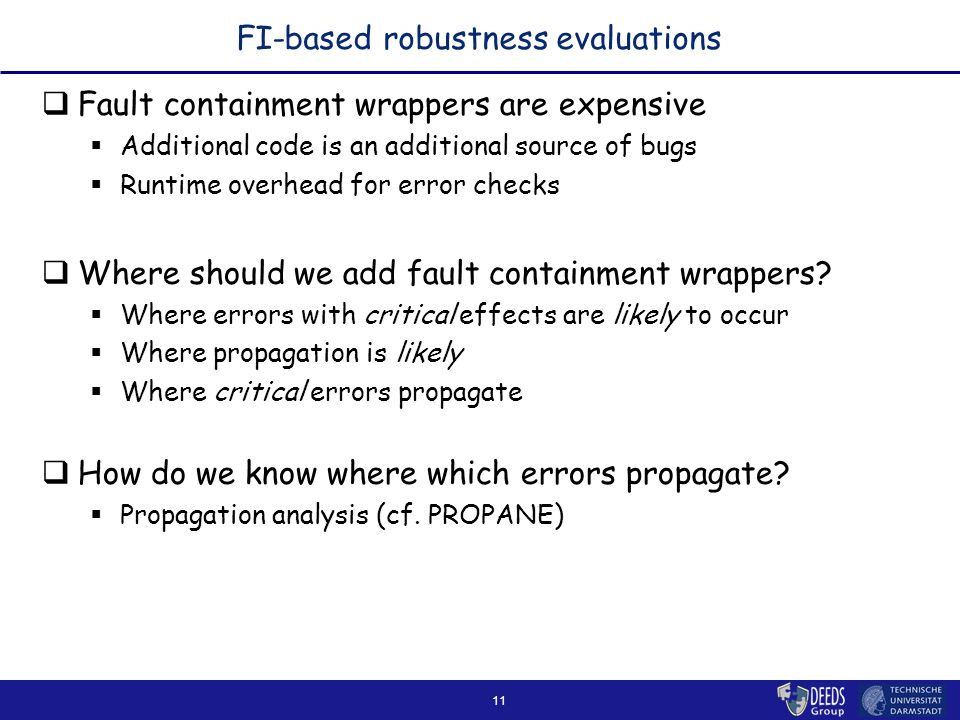 11 FI-based robustness evaluations  Fault containment wrappers are expensive  Additional code is an additional source of bugs  Runtime overhead for error checks  Where should we add fault containment wrappers.