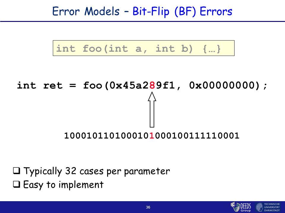 36 Error Models – Bit-Flip (BF) Errors int foo(int a, int b) { … } int ret = foo(0x45a289f1, 0x00000000);  Typically 32 cases per parameter  Easy to implement 1000101101000101000100111110001