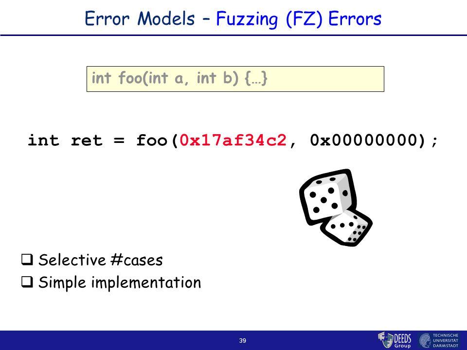 39 Error Models – Fuzzing (FZ) Errors int foo(int a, int b) {…} int ret = foo(0x17af34c2, 0x00000000);  Selective #cases  Simple implementation