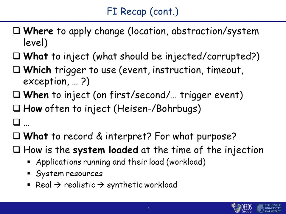 4 FI Recap (cont.)  Where to apply change (location, abstraction/system level)  What to inject (what should be injected/corrupted )  Which trigger to use (event, instruction, timeout, exception, … )  When to inject (on first/second/… trigger event)  How often to inject (Heisen-/Bohrbugs)  …  What to record & interpret.