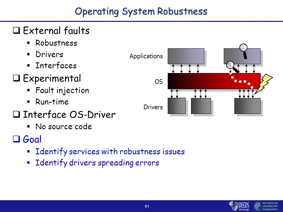 61 Operating System Robustness  External faults  Robustness  Drivers  Interfaces  Experimental  Fault injection  Run-time  Interface OS-Driver  No source code  Goal  Identify services with robustness issues  Identify drivers spreading errors Applications Drivers OS