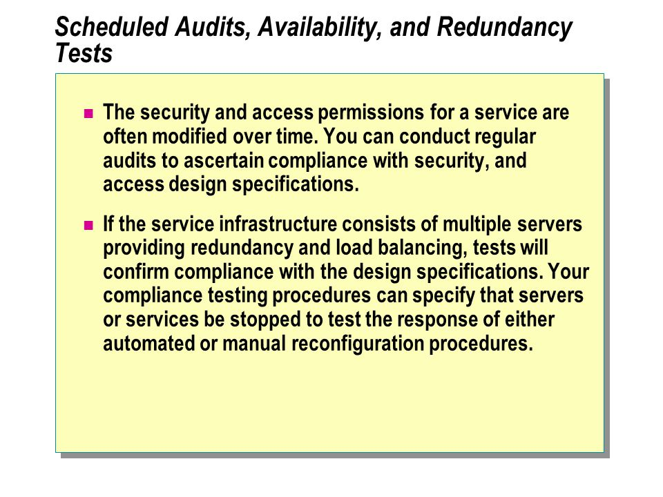 Scheduled Audits, Availability, and Redundancy Tests The security and access permissions for a service are often modified over time.