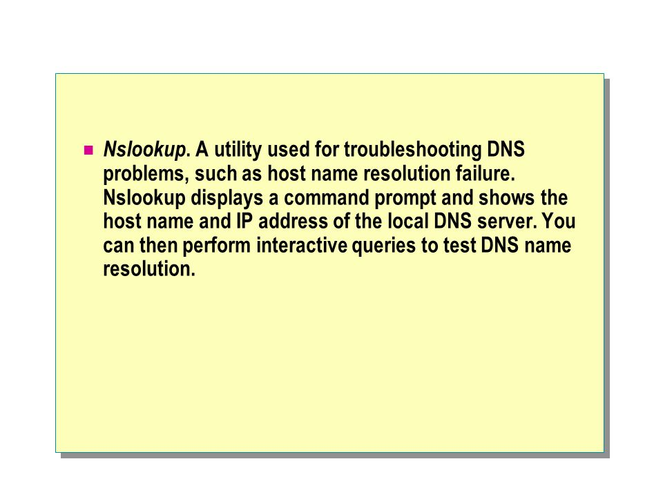 Nslookup. A utility used for troubleshooting DNS problems, such as host name resolution failure.