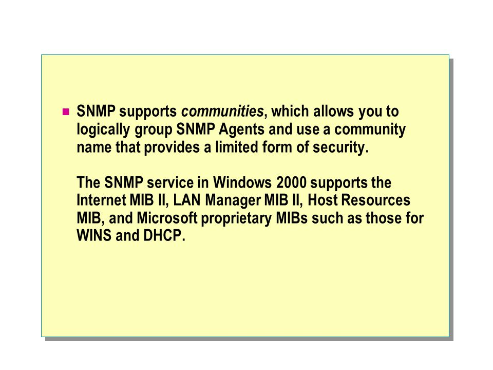 SNMP supports communities, which allows you to logically group SNMP Agents and use a community name that provides a limited form of security.