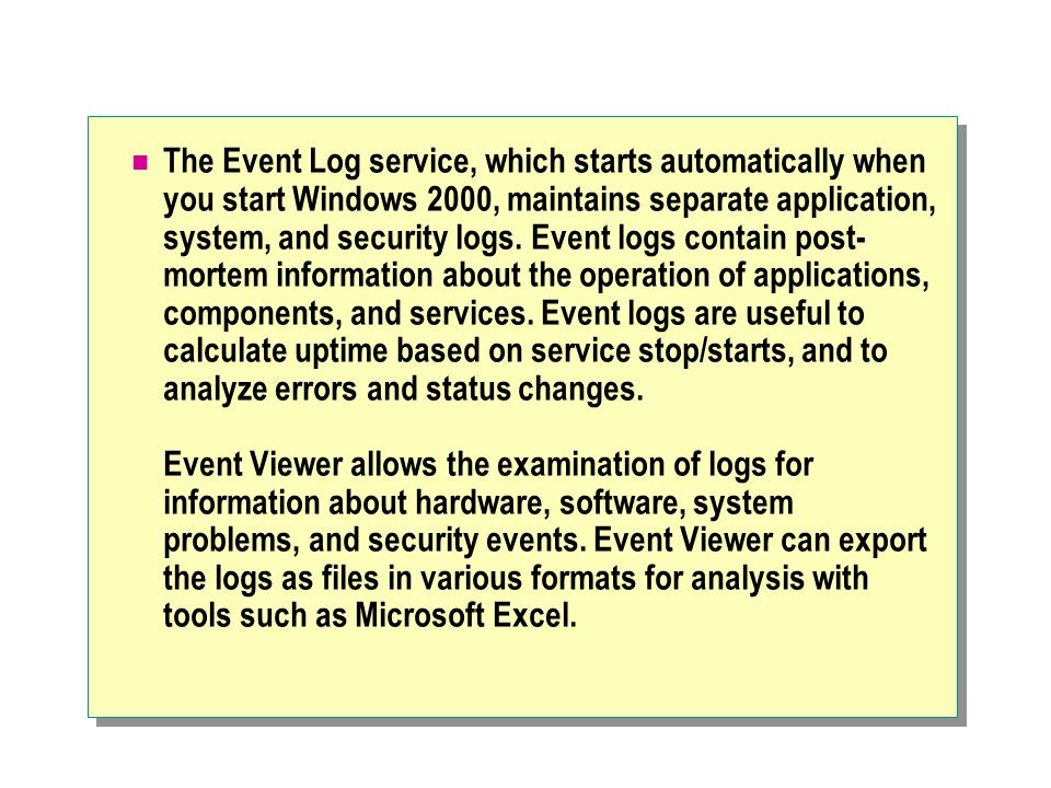 The Event Log service, which starts automatically when you start Windows 2000, maintains separate application, system, and security logs.