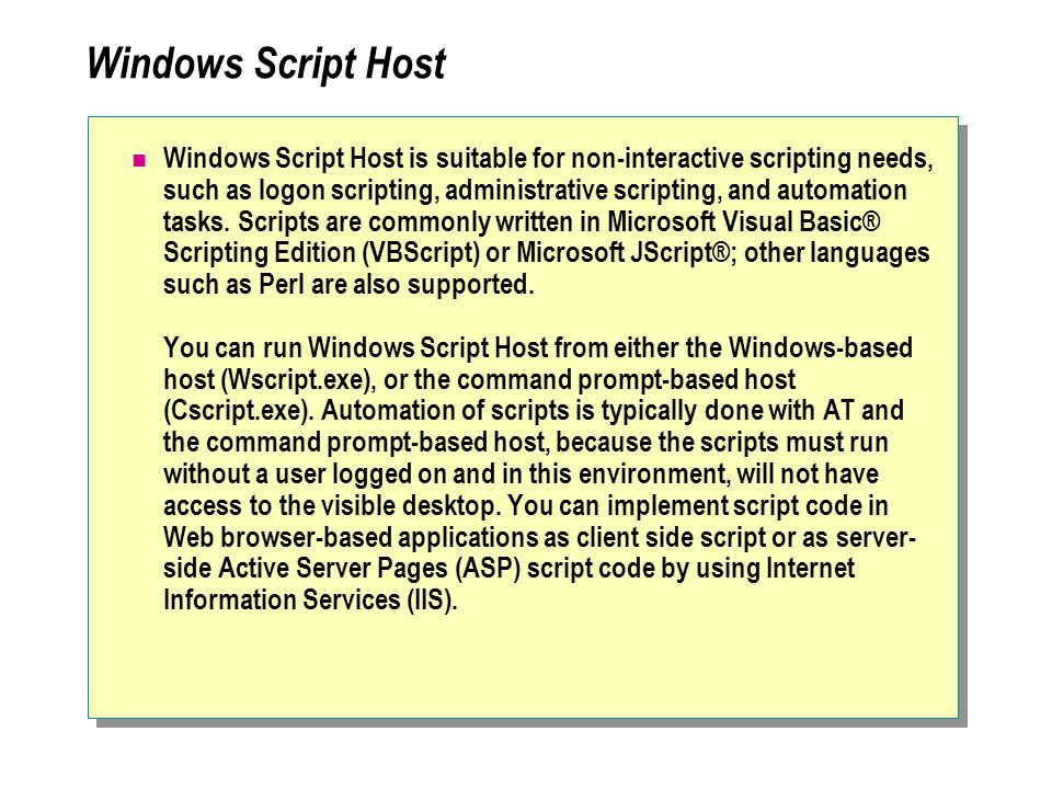 Windows Script Host Windows Script Host is suitable for non-interactive scripting needs, such as logon scripting, administrative scripting, and automation tasks.