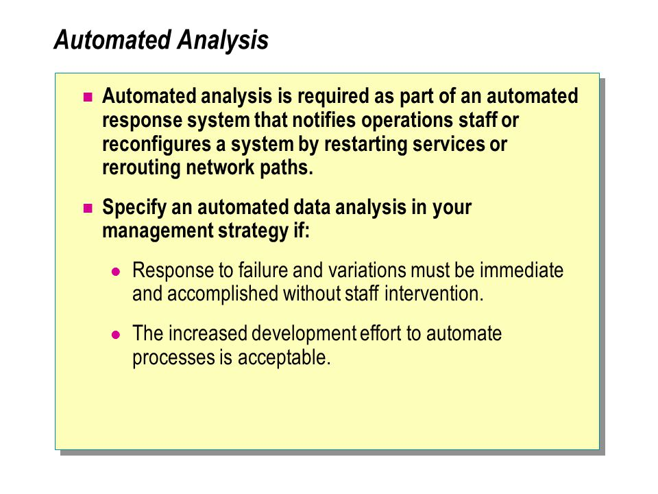 Automated Analysis Automated analysis is required as part of an automated response system that notifies operations staff or reconfigures a system by restarting services or rerouting network paths.
