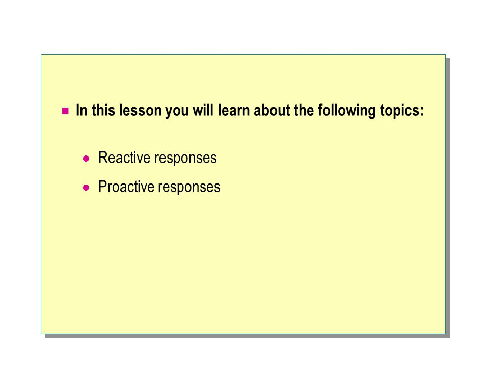 In this lesson you will learn about the following topics: Reactive responses Proactive responses