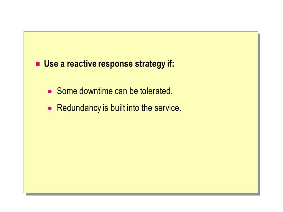 Use a reactive response strategy if: Some downtime can be tolerated.