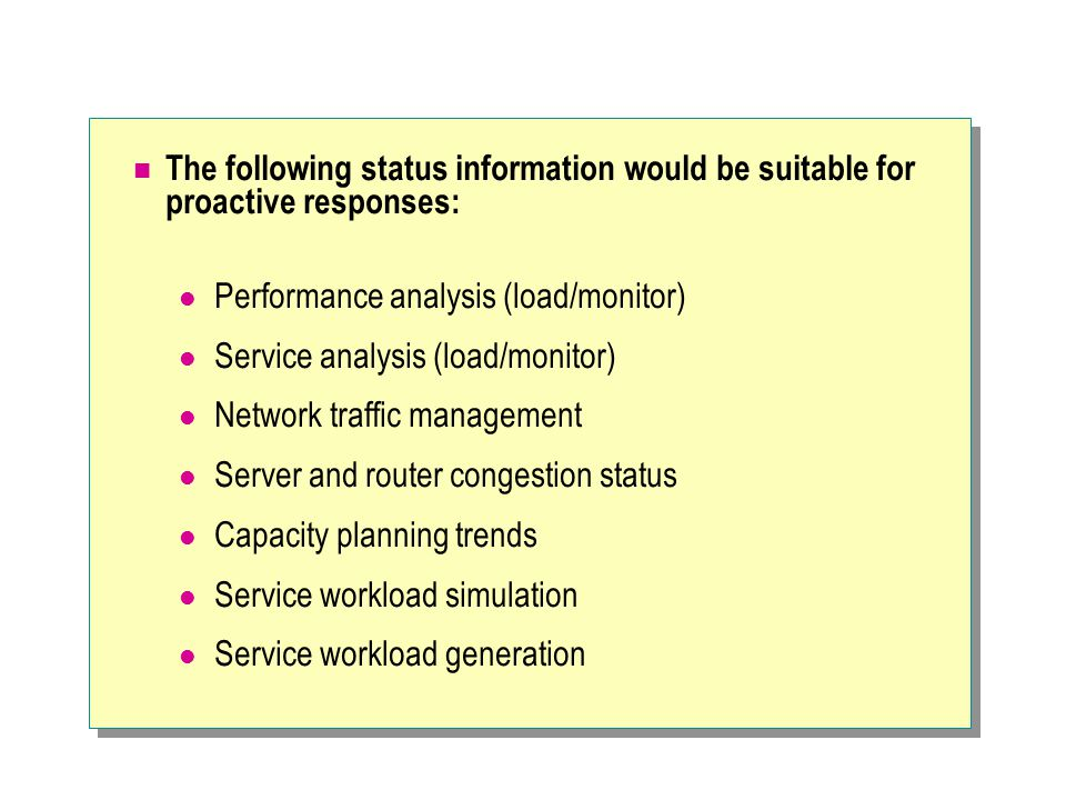 The following status information would be suitable for proactive responses: Performance analysis (load/monitor) Service analysis (load/monitor) Network traffic management Server and router congestion status Capacity planning trends Service workload simulation Service workload generation