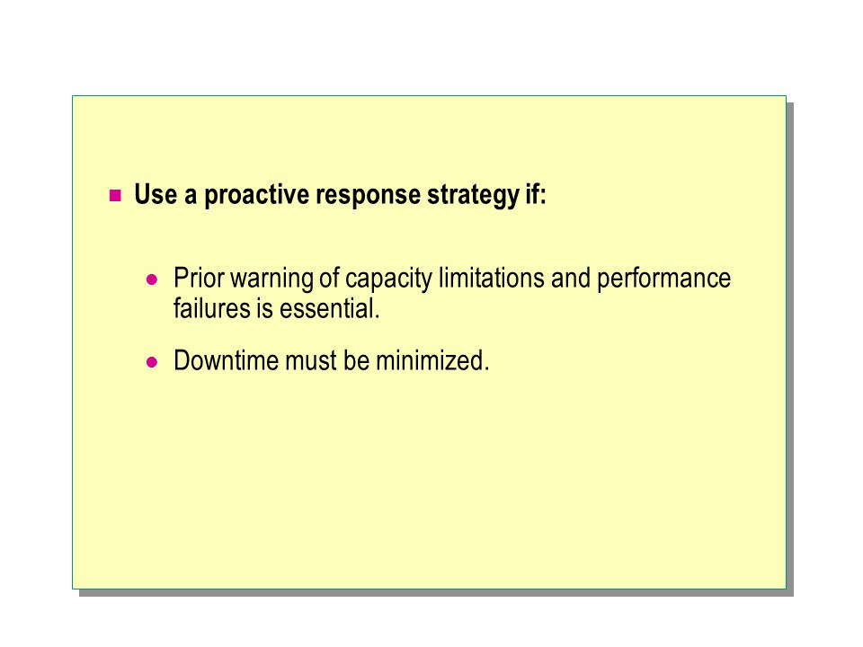 Use a proactive response strategy if: Prior warning of capacity limitations and performance failures is essential.