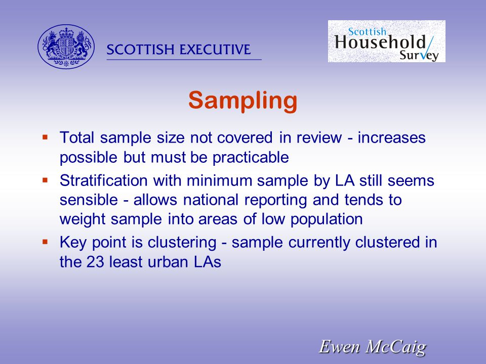  Ewen McCaig Sampling  Total sample size not covered in review - increases possible but must be practicable  Stratification with minimum sample by LA still seems sensible - allows national reporting and tends to weight sample into areas of low population  Key point is clustering - sample currently clustered in the 23 least urban LAs