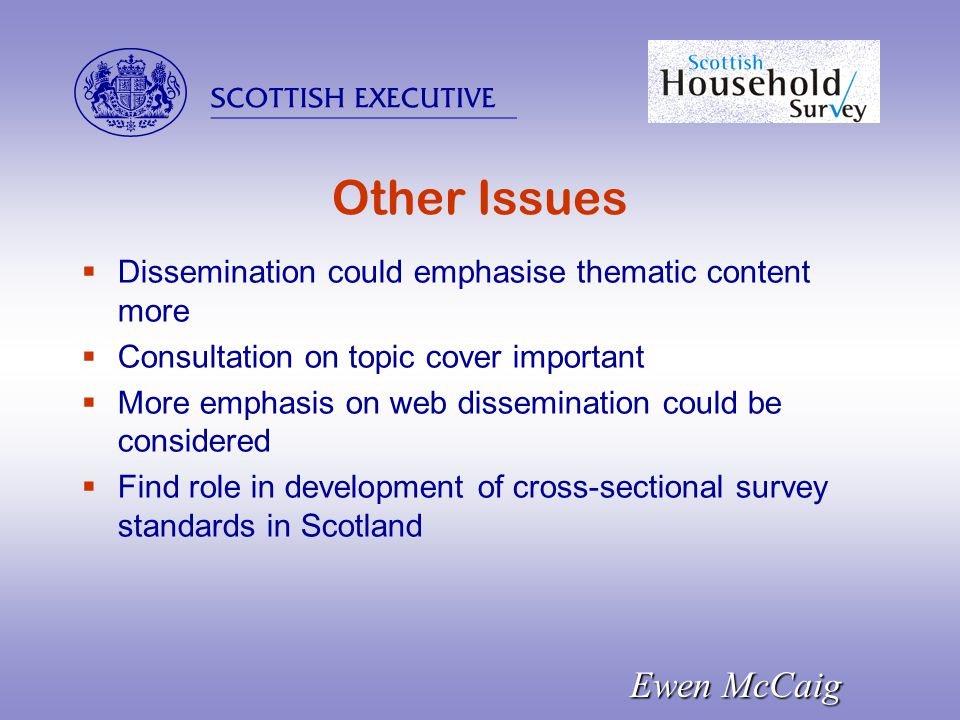  Ewen McCaig Other Issues  Dissemination could emphasise thematic content more  Consultation on topic cover important  More emphasis on web dissemination could be considered  Find role in development of cross-sectional survey standards in Scotland