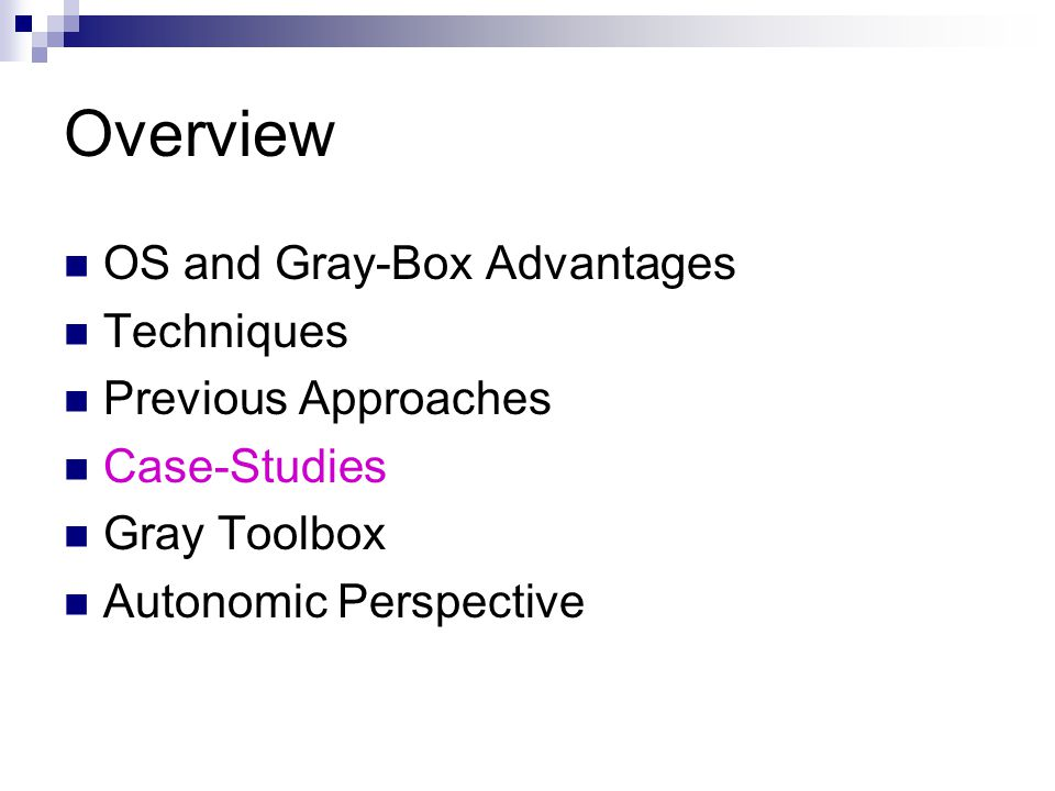 Overview OS and Gray-Box Advantages Techniques Previous Approaches Case-Studies Gray Toolbox Autonomic Perspective