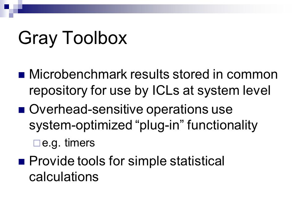 Gray Toolbox Microbenchmark results stored in common repository for use by ICLs at system level Overhead-sensitive operations use system-optimized plug-in functionality  e.g.