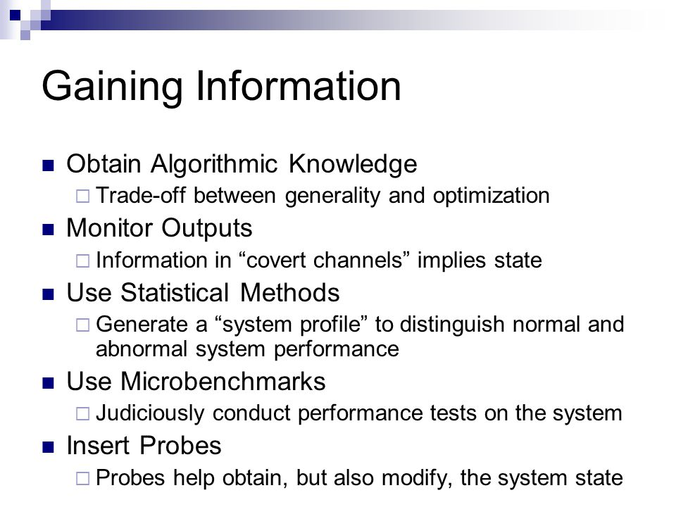 Gaining Information Obtain Algorithmic Knowledge  Trade-off between generality and optimization Monitor Outputs  Information in covert channels implies state Use Statistical Methods  Generate a system profile to distinguish normal and abnormal system performance Use Microbenchmarks  Judiciously conduct performance tests on the system Insert Probes  Probes help obtain, but also modify, the system state