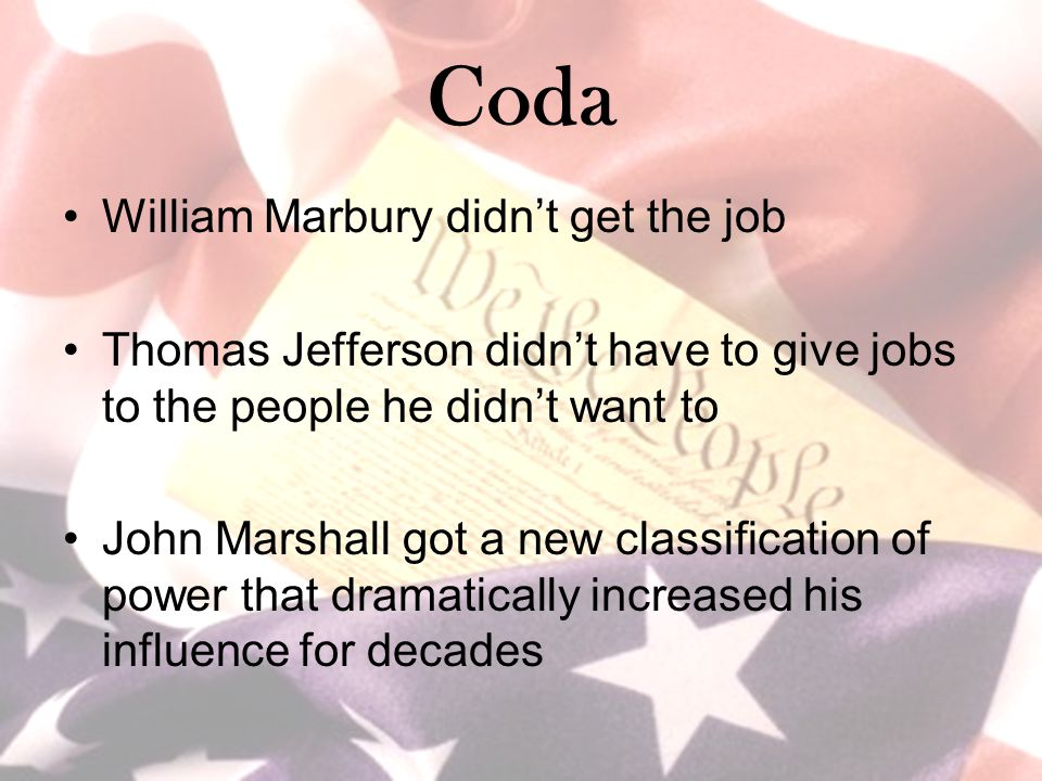 Coda William Marbury didn't get the job Thomas Jefferson didn't have to give jobs to the people he didn't want to John Marshall got a new classificati
