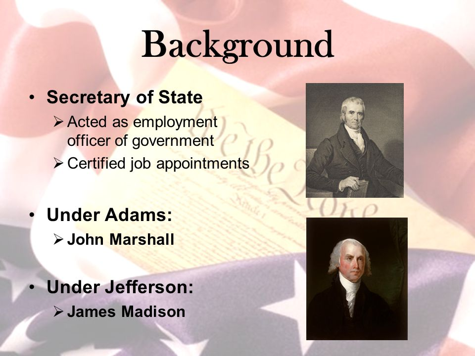 Background Secretary of State  Acted as employment officer of government  Certified job appointments Under Adams:  John Marshall Under Jefferson: 
