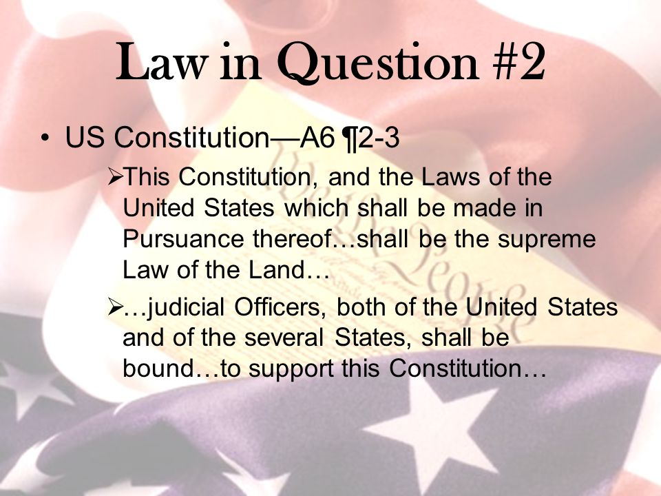 Law in Question #2 US Constitution—A6 ¶2-3  This Constitution, and the Laws of the United States which shall be made in Pursuance thereof…shall be th