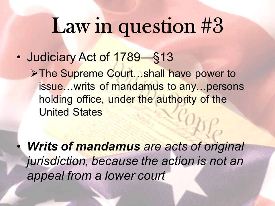 Law in question #3 Judiciary Act of 1789—§13  The Supreme Court…shall have power to issue…writs of mandamus to any…persons holding office, under the