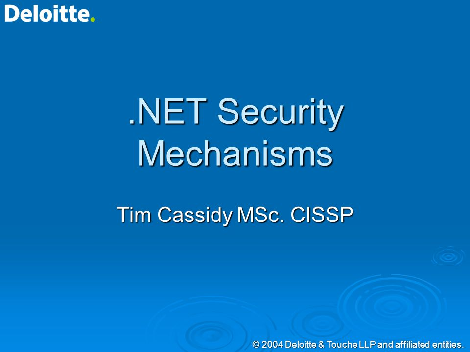 © 2004 Deloitte & Touche LLP and affiliated entities..NET Security Mechanisms Tim Cassidy MSc.
