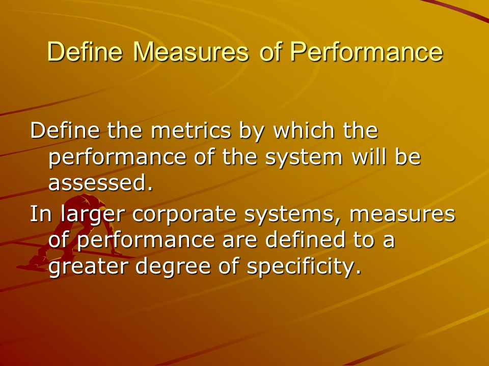 Define Measures of Performance Define the metrics by which the performance of the system will be assessed.