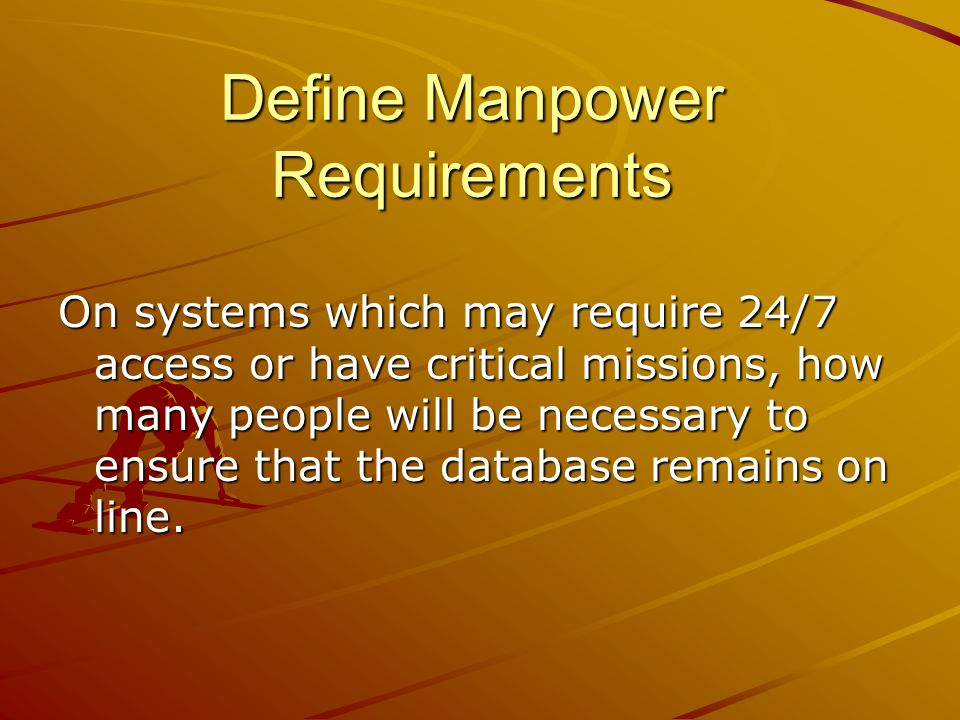 Define Manpower Requirements On systems which may require 24/7 access or have critical missions, how many people will be necessary to ensure that the database remains on line.