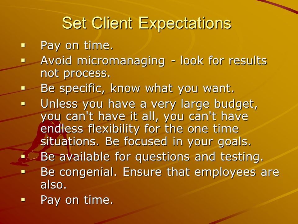 Set Client Expectations  Pay on time.  Avoid micromanaging - look for results not process.