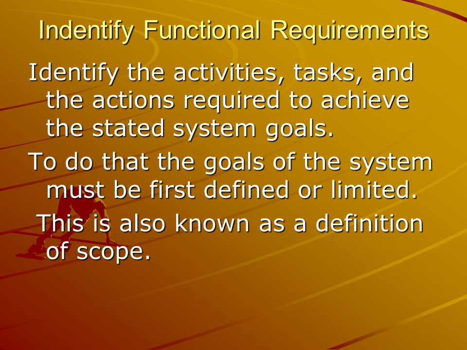 Indentify Functional Requirements Identify the activities, tasks, and the actions required to achieve the stated system goals.