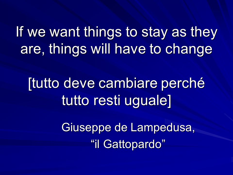 If we want things to stay as they are, things will have to change [tutto deve cambiare perché tutto resti uguale] Giuseppe de Lampedusa, il Gattopardo