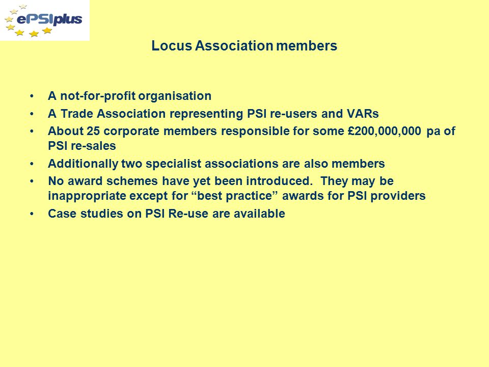Locus Association members A not-for-profit organisation A Trade Association representing PSI re-users and VARs About 25 corporate members responsible for some £200,000,000 pa of PSI re-sales Additionally two specialist associations are also members No award schemes have yet been introduced.