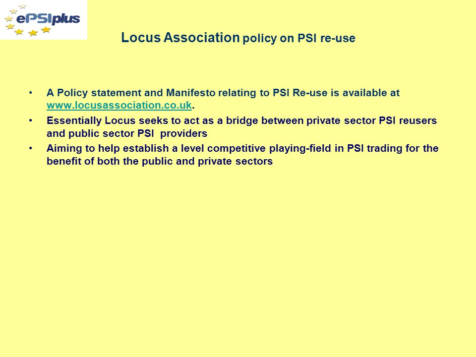 Locus Association activities The Association aims to inform, advise and apply pressure for change when appropriate Activities sice 2005 include: –Some 30 meetings with UK politicians on the subject of PSI –Research within Parliament to ascertain the degree of understanding of issues relating to PSI and to raise the level of support for potential change –Securing support for an Early Day Motion or Adjournment Debate –Meetings with 5 relevant Ministers (more organised) –Public seminars on specific PSI issues (licensing policy, procurements, complaints procedures, review of government reports on PSI) –Direct discussion with PSI providers (OS, UKHO, EA, Coal Authority etc) –Responding to Government Reports on PSI (CUPI, Power of Information etc) –Responding to House of Commons Select Committees (DCLG, Treasury, DEFRA) –Stimulating press campaigns (eg the Guardian free our data campaign) –Regular membership briefing meetings –Meetings with European Union Officials –Support for ePSInet –Support and advice for members wishing to Complain about unfair treatment