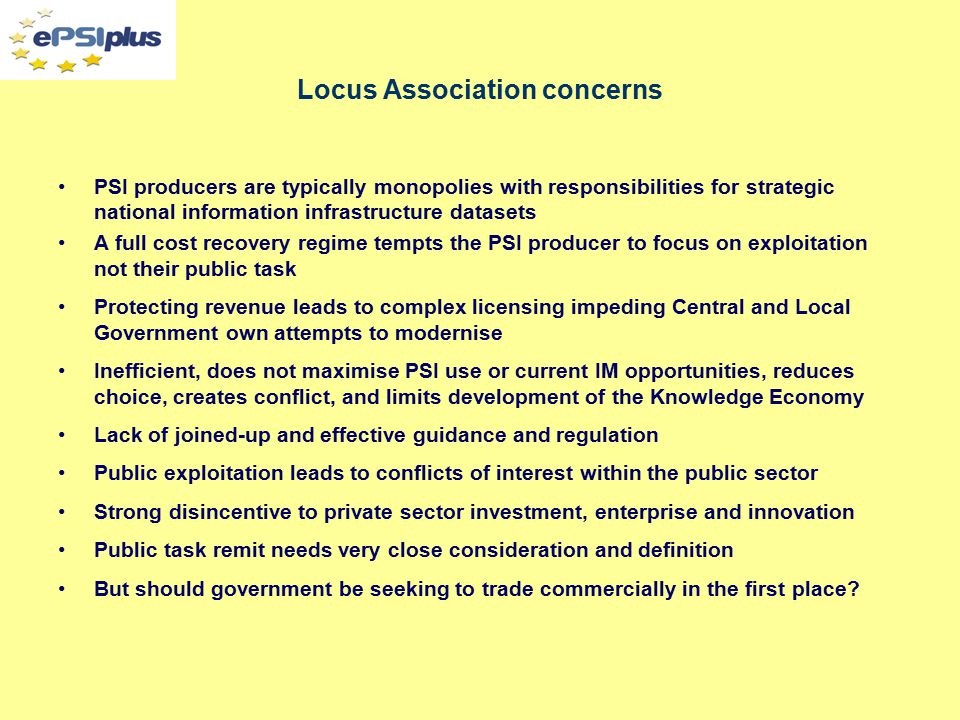 Locus Association concerns PSI producers are typically monopolies with responsibilities for strategic national information infrastructure datasets A full cost recovery regime tempts the PSI producer to focus on exploitation not their public task Protecting revenue leads to complex licensing impeding Central and Local Government own attempts to modernise Inefficient, does not maximise PSI use or current IM opportunities, reduces choice, creates conflict, and limits development of the Knowledge Economy Lack of joined-up and effective guidance and regulation Public exploitation leads to conflicts of interest within the public sector Strong disincentive to private sector investment, enterprise and innovation Public task remit needs very close consideration and definition But should government be seeking to trade commercially in the first place?