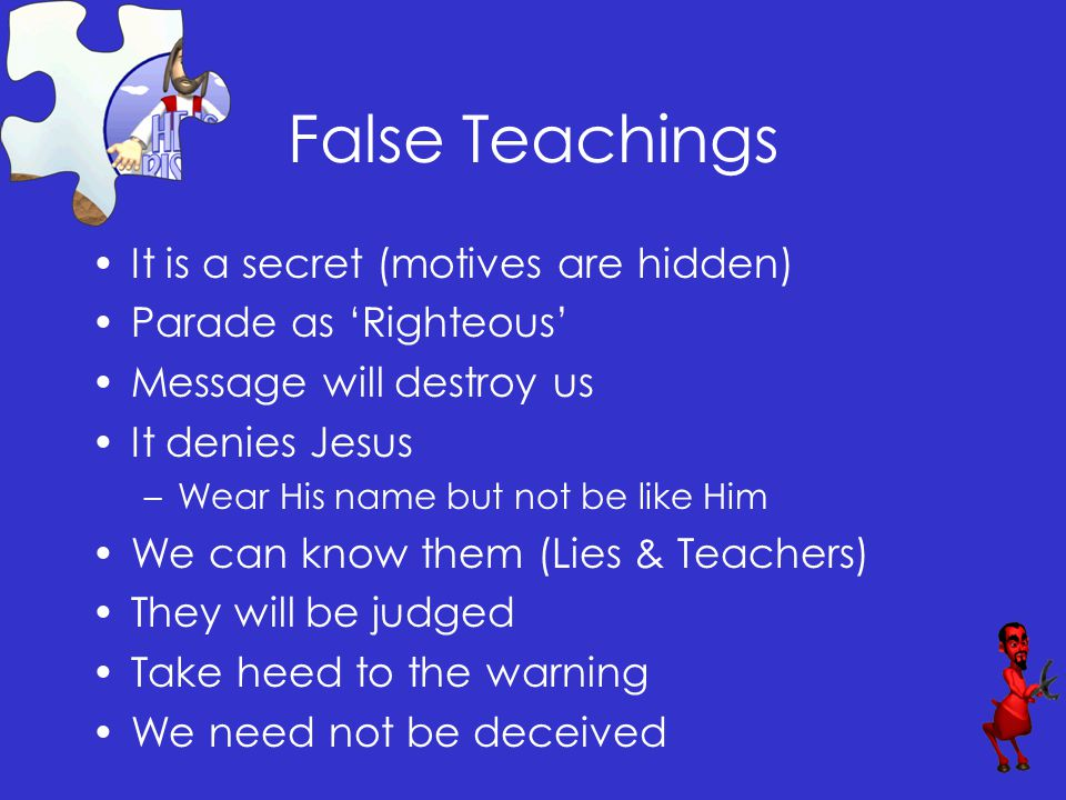 False Teachings It is a secret (motives are hidden) Parade as 'Righteous' Message will destroy us It denies Jesus –Wear His name but not be like Him We can know them (Lies & Teachers) They will be judged Take heed to the warning We need not be deceived