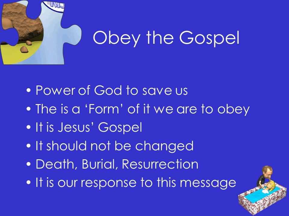 Obey the Gospel Power of God to save us The is a 'Form' of it we are to obey It is Jesus' Gospel It should not be changed Death, Burial, Resurrection It is our response to this message