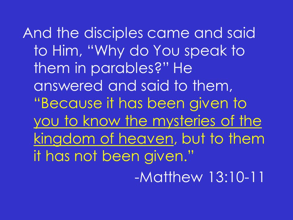 And the disciples came and said to Him, Why do You speak to them in parables He answered and said to them, Because it has been given to you to know the mysteries of the kingdom of heaven, but to them it has not been given. -Matthew 13:10-11